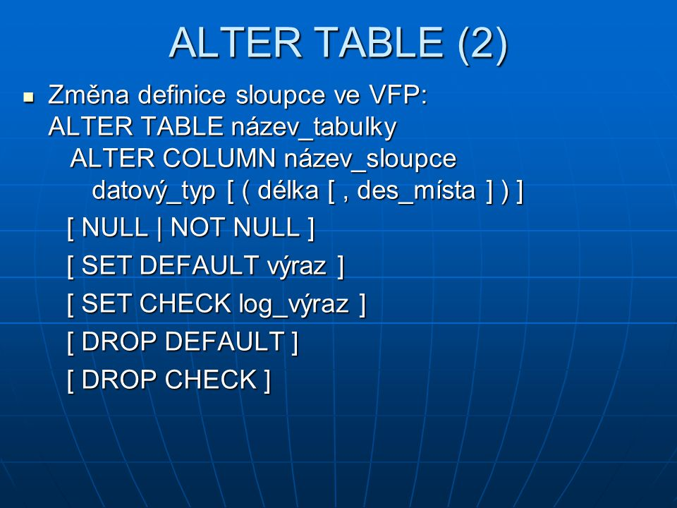 ALTER TABLE (2) Změna definice sloupce ve VFP: ALTER TABLE název_tabulky ALTER COLUMN název_sloupce datový_typ [ ( délka [ , des_místa ] ) ]